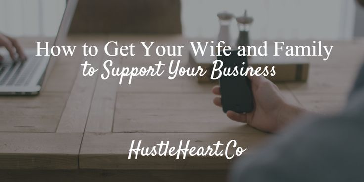 How to Get Your Wife and Family to Support Your Business – http://hustleheart.co/how-to-get-your-wife-and-family-to-support-your-business/