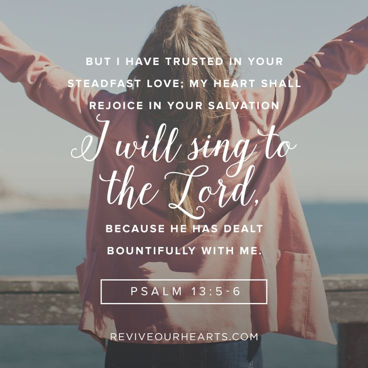 But I have trusted in your steadfast love; my heart shall rejoice in your salvation. I will sing to the Lord, because he has dealt bountifully with me. Psalm 13:5-6