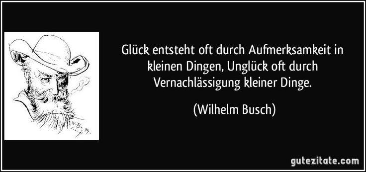 Glück entsteht oft durch Aufmerksamkeit in kleinen Dingen, Unglück oft durch Vernachlässigung kleiner Dinge. (Wilhelm Busch)