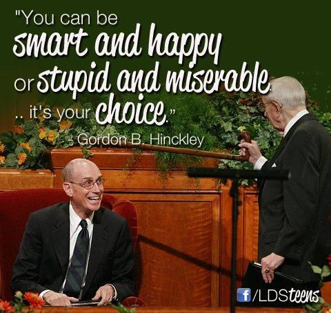 "Did he really say this, or is this an internet quote? Either way, I like it. ""You can be smart and happy or stupid and miserable...it's your choice."" - Gordon B. Hinckley"