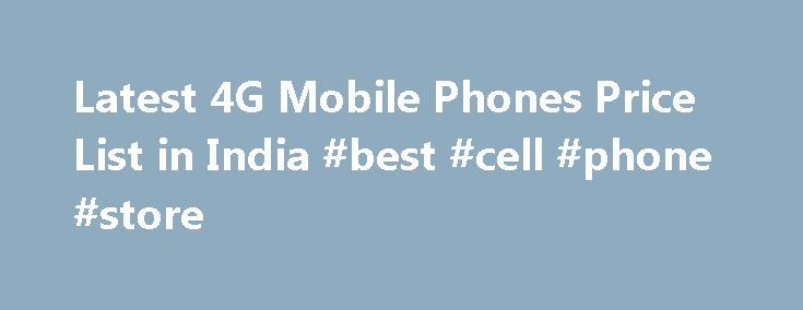 Latest 4G Mobile Phones Price List in India #best #cell #phone #store http://mobile.remmont.com/latest-4g-mobile-phones-price-list-in-india-best-cell-phone-store/  Price List of 4G Mobile Phones in India | 2016 4G or LTE stands for the 4th generation of mobile telecommunications technology. Mobile internet in its nascent days was fast enough to transmit only text-based content. With 3G, speeds were finally fast enough (theoretically up to 42Mbps) to offer experiences like video calling…