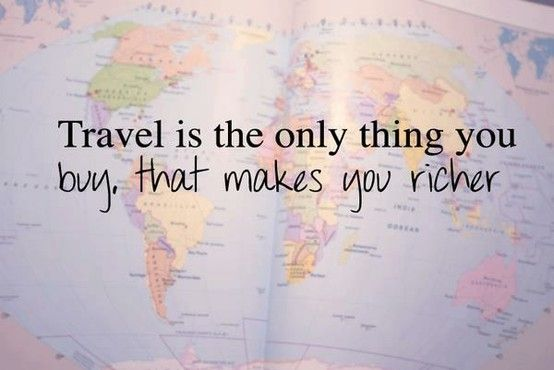 Travel is the only thing you buy, that makes you richer.