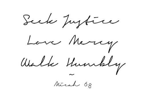 Act Justly, Love Mercy, Walk Humbly With Your God - Micah 6:8