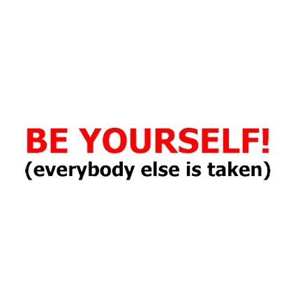 Be yourself (everybody else is taken)