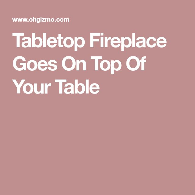Tabletop Fireplace Goes On Top Of Your Table