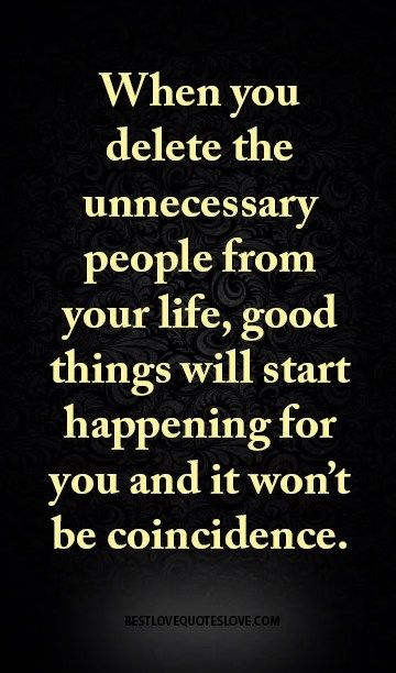 When you delete the unnecessary people from your life, good things will start happening for you and it won't be coincidence.