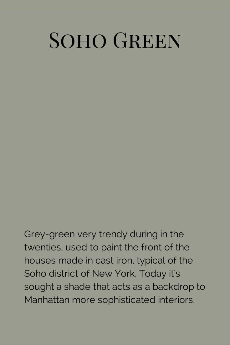 Grey-green very trendy during in the twenties, used to paint the front of the houses made in cast iron, typical of the Soho district of New York. Today it's sought a shade that acts as a backdrop to Manhattan more sophisticated interiors.  www.fleurpaint.com #wallpaint
