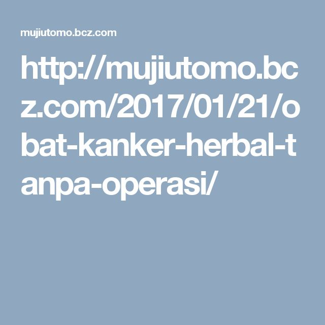 http://mujiutomo.bcz.com/2017/01/21/obat-kanker-herbal-tanpa-operasi/