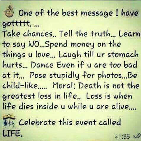 "LOVE THIS!! ""Death is not the greatest loss in life.. Loss is when life dies inside you while you are still alive..."" So, get out there and start livin'!"