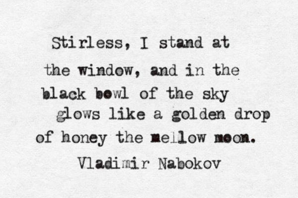 """and in the black bowl of the sky glows like a golden drop of honey the mellow moon"" -Vladimir Nabokov"