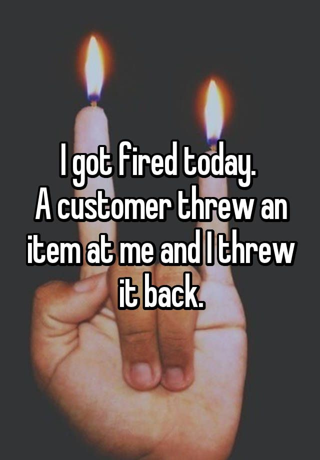 """""""I got fired today.  A customer threw an item at me and I threw it back."""""""