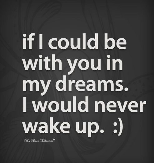 Husband if I could be with you in my dreams.  I would never wake up
