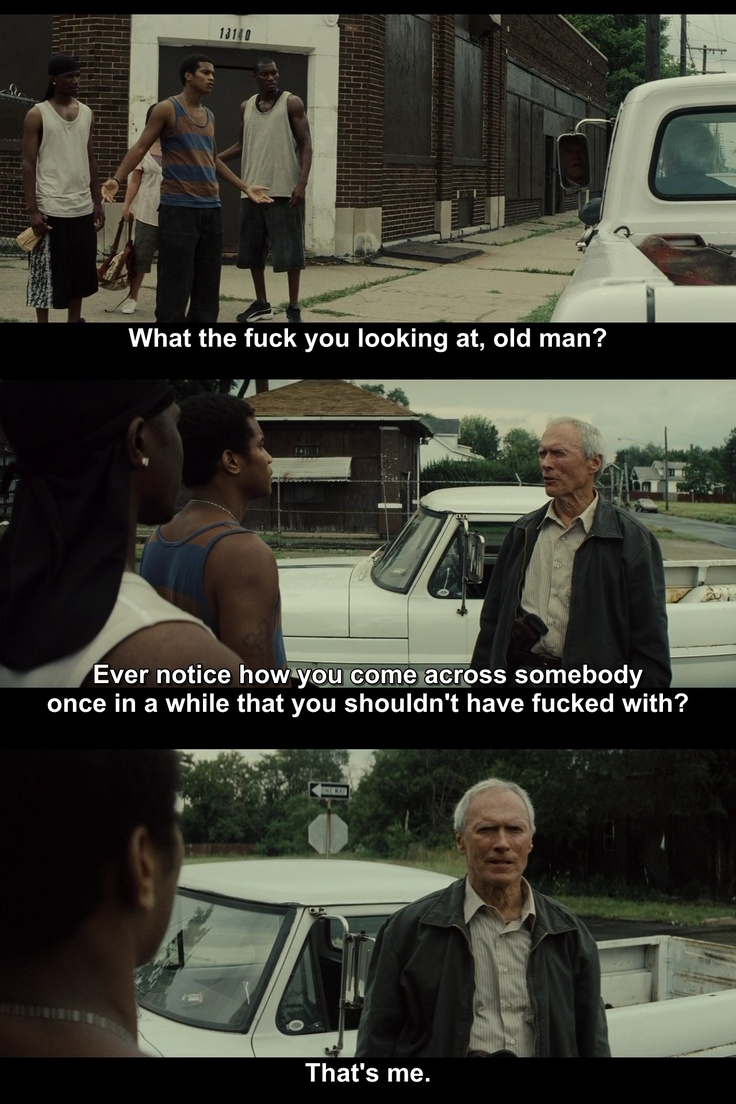 Gran Torino. If you say you're not afraid of Clint Eastwood, you're not telling the truth.