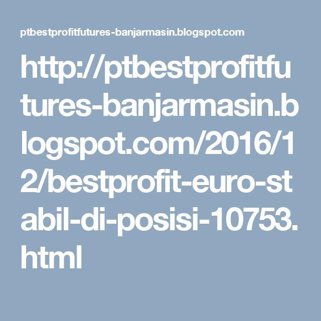 http://ptbestprofitfutures-banjarmasin.blogspot.com/2016/12/bestprofit-euro-stabil-di-posisi-10753.html