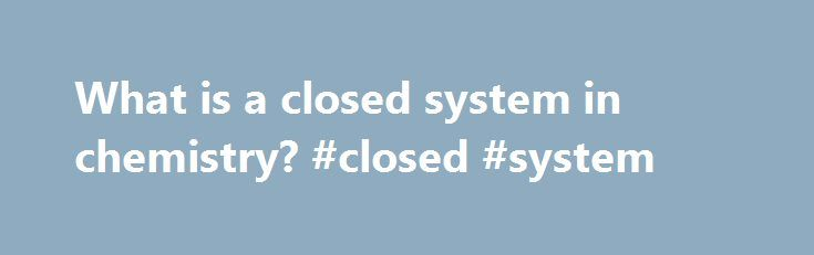 """What is a closed system in chemistry? #closed #system http://turkey.nef2.com/what-is-a-closed-system-in-chemistry-closed-system/  # What is a closed system in chemistry? Related Questions What is the law of octaves in chemistry? A: The law of octaves in chemistry is a generalization of a correspondence between chemical properties and atomic weight, in which different elements with sim. Full Answer Why is Antoine Lavoisier called the """"Father of Modern Chemistry""""? A: Antoine Lavoisier earns…"""