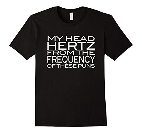 My Head Hertz From The Frequency Of These Puns Funny physics science joke pun T shirt https://www.amazon.com/dp/B06Y5P1N54/ref=cm_sw_r_pi_dp_x_PQu7ybCC9YCTR