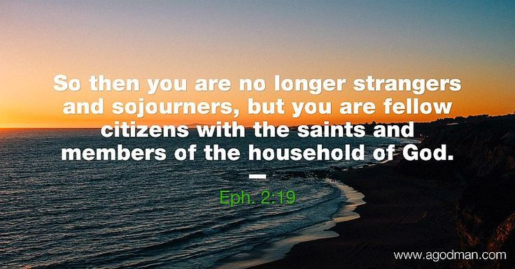 Eph. 2:19 So then you are no longer strangers and sojourners, but you are fellow citizens with the saints and members of the household of God.