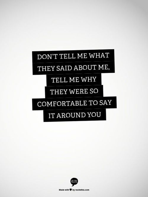 """""""Don't tell me what they said about me. Tell me why they were so comfortable to say it around you."""" #quote #truethat"""