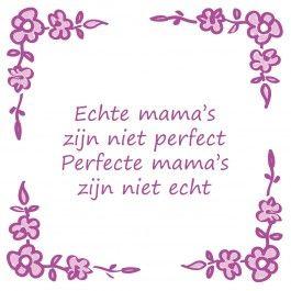 Echte mama's zijn niet perfect  http://www.tegeltjeswijsheid.nl/kant-en-klare-tegel/echte-mama-s-zijn-niet-perfect.html
