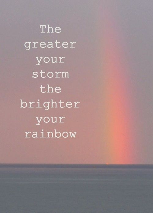 The greater your storm, the brighter your rainbow life quotes life motivational quotes inspirational quotes about life life quotes and sayings life inspiring quotes life image quotes best life quotes quotes about life lessons