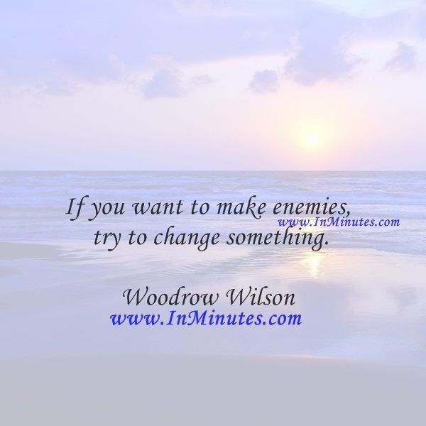 If you want to make enemies, try to change something.  Woodrow Wilson