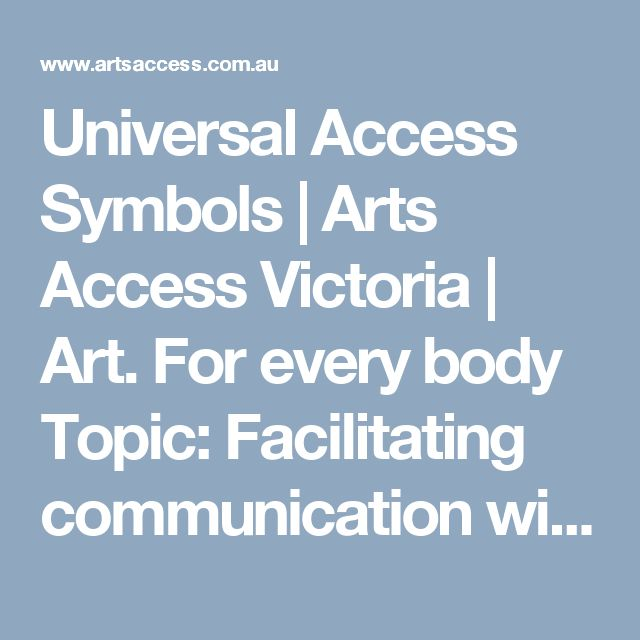 Universal Access Symbols   Arts Access Victoria   Art. For every body  Topic: Facilitating communication with hearing impaired (including aids and appliances, non-verbal gestures, universal signage)   2/4  Valued content: Depiction of ableism benefited universal signs.