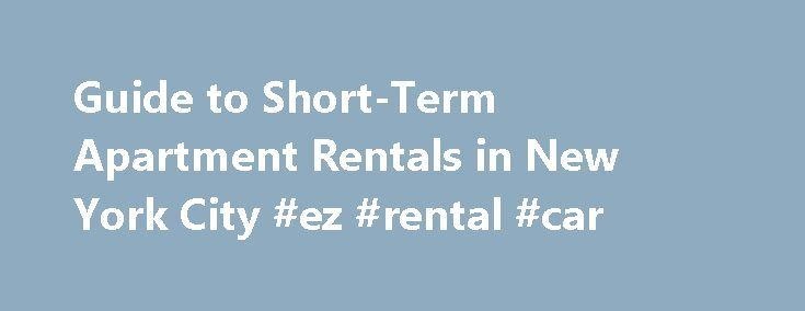 Guide to Short-Term Apartment Rentals in New York City #ez #rental #car http://rentals.remmont.com/guide-to-short-term-apartment-rentals-in-new-york-city-ez-rental-car/  #find apartment for rent # Short Term Apartment Rentals in New York City By Heather Cross. New York City Travel Expert Heather Cross has been About.com's New York City Travel Expert since 2002. Heather explores her hometown so she can give you the best first-hand advice possible. You might even spot her running around…