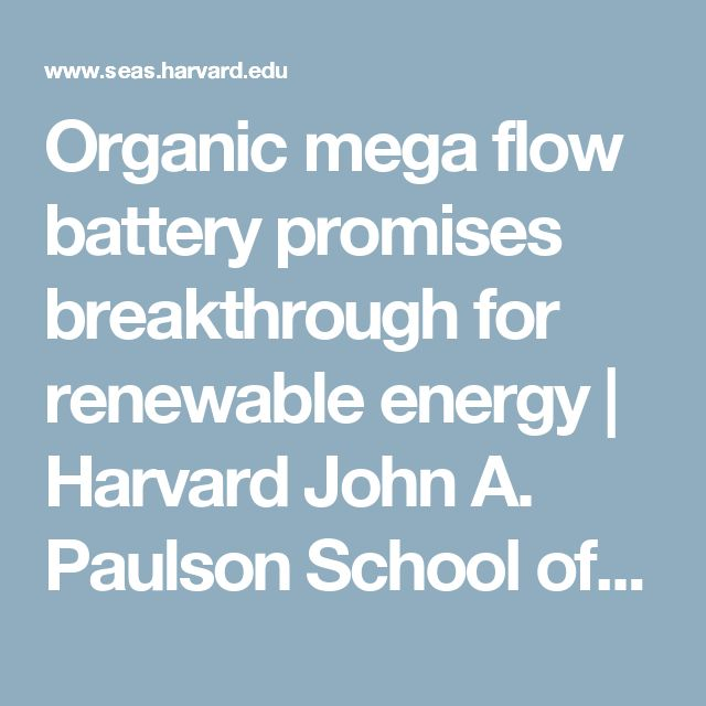 Organic mega flow battery promises breakthrough for renewable energy   Harvard John A. Paulson School of Engineering and Applied Sciences