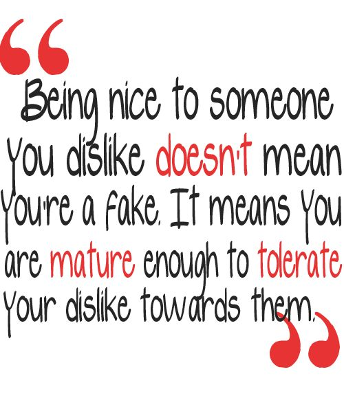 Being nice to someone you dislike doesn't mean you're a fake. It means you are mature enough to tolerate your dislike towards them.