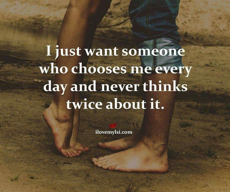 I just want someone who chooses me everyday & never thinks twice about it.