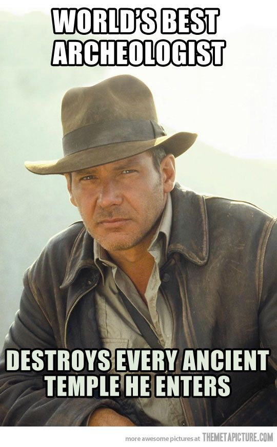 "this is why i get kinda quiet when people say ""OH! just like indiana jones!"" uhm no, not exactly but sure, i'll let you be simple minded and think that. its only ok to joke about it if you aren't serious about thinking that is what i'm going to do with my life"