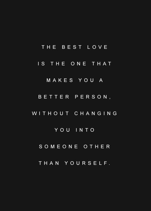 The best love is the one that makes you a better person, without changing you into someone other than yourself.
