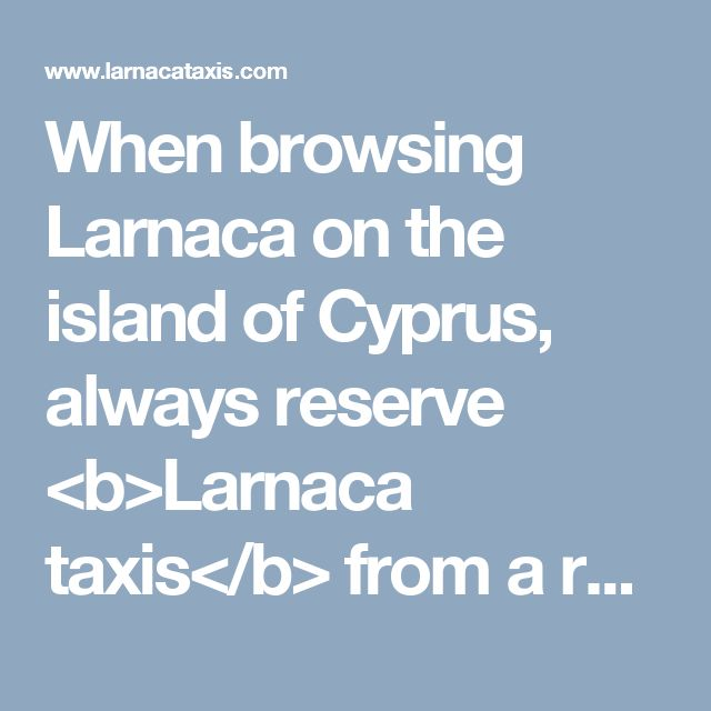 When browsing Larnaca on the island of Cyprus, always reserve <b>Larnaca   taxis</b> from a rental facility found around the airport.