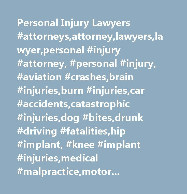 Personal Injury Lawyers #attorneys,attorney,lawyers,lawyer,personal #injury #attorney, #personal #injury, #aviation #crashes,brain #injuries,burn #injuries,car #accidents,catastrophic #injuries,dog #bites,drunk #driving #fatalities,hip #implant, #knee #implant #injuries,medical #malpractice,motorcycle #accidents,nursing #home #cases,paraplegia, #quadriplegia #injuries,reckless #driving,spinal #cord, #neck #injuries, #back #injuries,truck #accidents,wrongful #death,personal #injuries #…