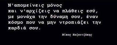 Νίκος Καζαντζάκης - Ν' απομείνεις μόνος & ν' αρχίζεις να πλάθεις εσύ, με μονάχα την δύναμή σου, έναν κόσμο που να μην ντροπιάζει την καρδιά σου