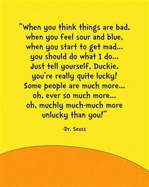 """""""when you think things are bad. when you feel sour or blue, when you start to get mad...you should do what i do...just tell yourself duckie, your really quite lucky! some people are much more...oh ever so much more....oh, ever so much more....oh, muchly much-much more unlucky than you!"""