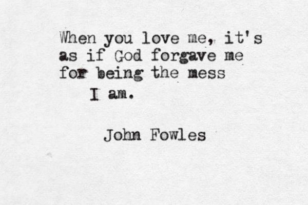 """""""When you love me, it's like as if God forgave me for being the mess I am.""""  John Fowles, The Magus"""