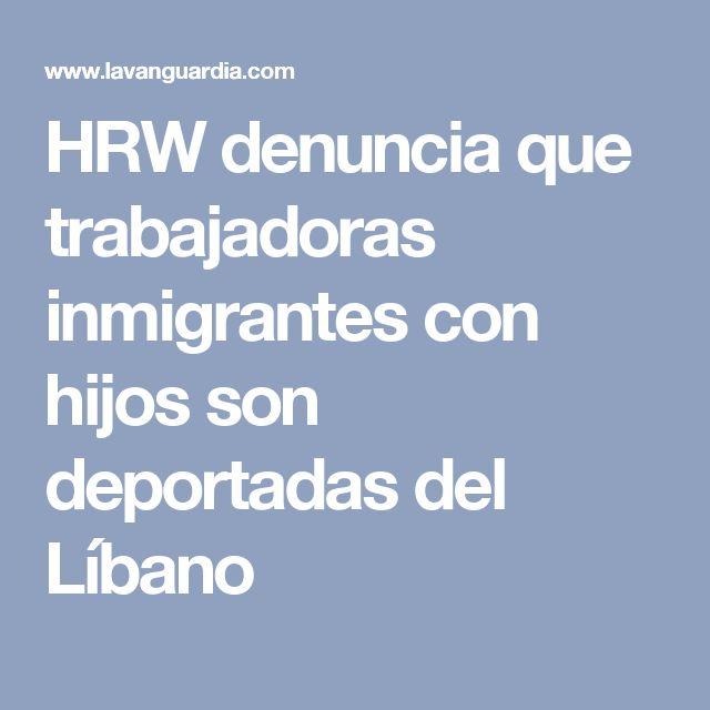 HRW denuncia que trabajadoras inmigrantes con hijos son deportadas del Líbano