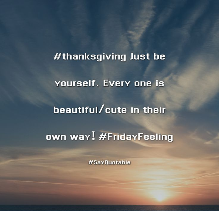 Quotes about #thanksgiving Just be yourself. Every one is beautiful/cute in their own way! #FridayFeeling with images background, share as cover photos, profile pictures on WhatsApp, Facebook and Instagram or HD wallpaper - Best quotes