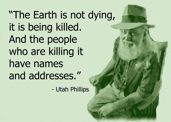 """""""The Earth is not dying, it is being killed. And the people who are killing it have names and addresses.""""    ~ Utah Philips"""