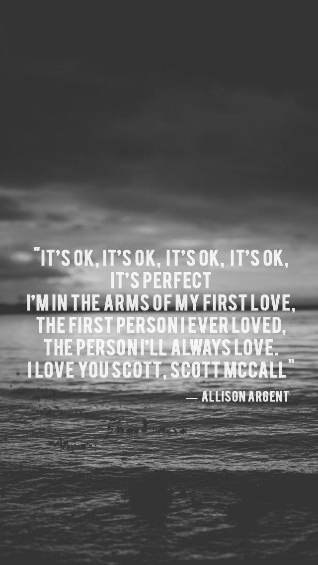 """""""C'est bon, c'est bon, c'est bon, c'est bon, c'est parfait. Je suis dans les bras de mon premier amour, la première personne que j'ai aimé, la personne que j'aimerais toujours. Je t'aime Scott, Scott McCall  -Allison Argent"""