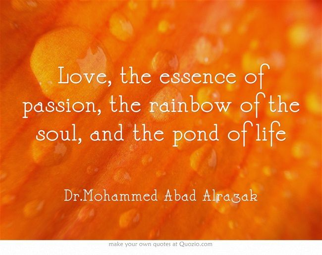 Love, the essence of passion, the rainbow of the soul, and the pond of life