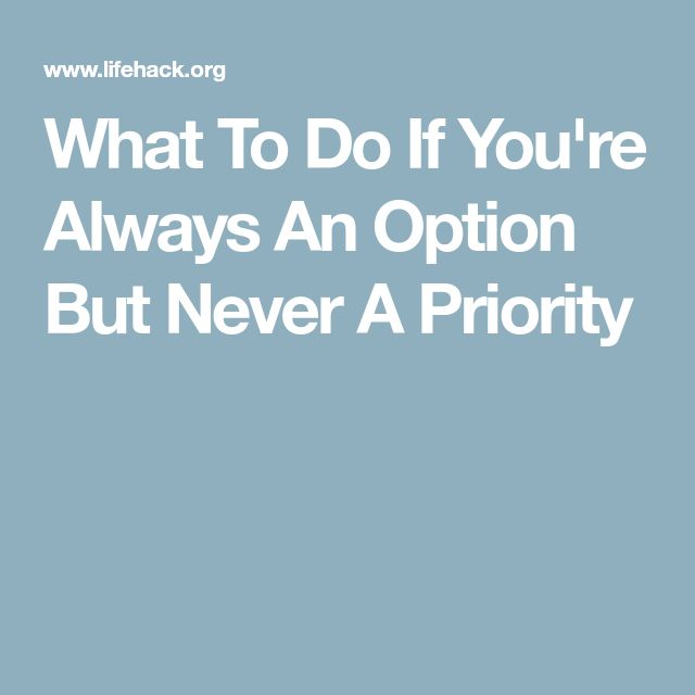 What To Do If You're Always An Option But Never A Priority