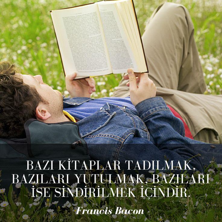 Bazı kitaplar tadılmak, bazıları yutulmak, bazıları ise sindirilmek içindir. Francis Bacon