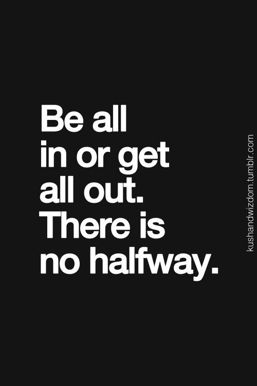 Be all in or get all out. There is now halfway.