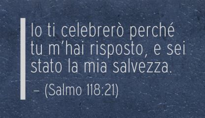 Io ti celebrerò perché tu m'hai risposto, e sei stato la mia salvezza. (Salmo 118:21)