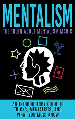 Mentalism: The Truth About Mentalism Magic: An Introductory Guide to Tricks, Mentalists, And What You Must Know (Hypnosis, Telepathy, Mind Control, Mentalism Book)