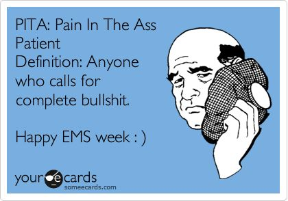 PITA: Pain In The Ass Patient Definition: Anyone who calls for complete bullshit. Happy EMS week : ).