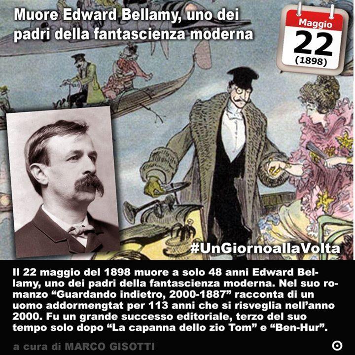 22 maggio 1898: muore Edward Bellamy uno dei padri della fantascienza moderna  Immaginate di soffrire di insonnia e di farvi curare con lipnosi. Cadrete in un sonno profondo e vi risveglierete 113 anni dopo nella Boston dellanno 2000. Il vostro nome è Julian West. Gli Stati uniti che troverete al risveglio sono diventati la realizzazione di ogni ideale socialista. Fame povertà differenze sociali sono state vinte. Ognuno andrà in pensione a 45 anni. Non è che la trama del romanzo Guardando…