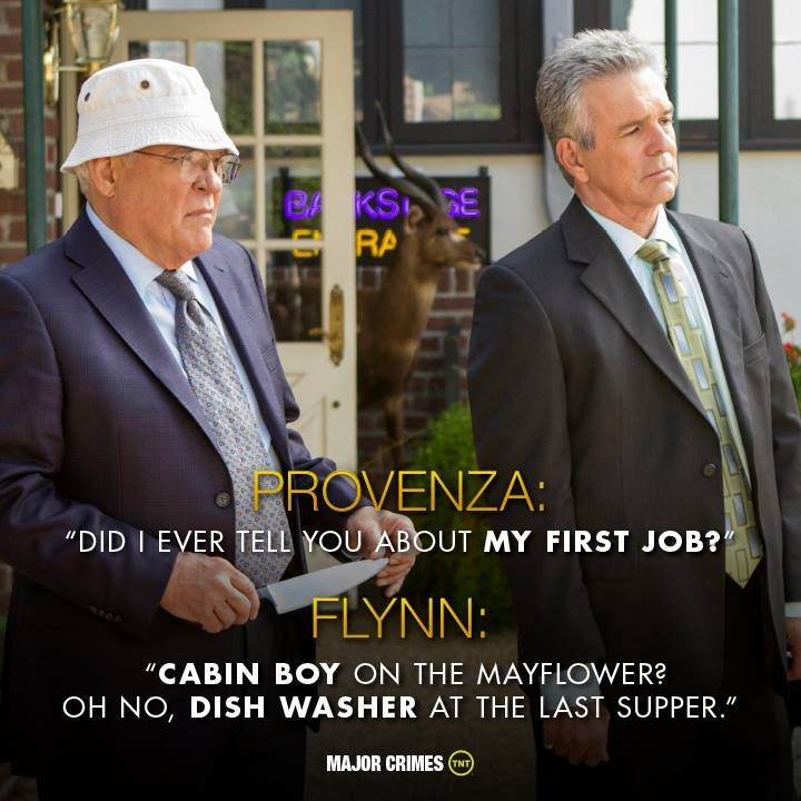 "Provenza: ""Do I ever tell you about MY FIRST JOB?"", Flynn: ""CABIN BOY on the Mayflower? Oh no, DISH WASHER at the last supper."" TNT hit show Major Crimes."